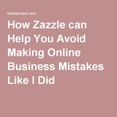 How Zazzle can Help You Avoid Making Online Business Mistakes Like I Did