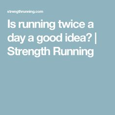 Is running twice a day a good idea? | Strength Running