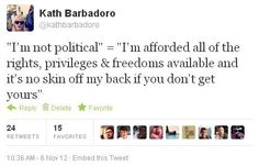 """""""I'm not political"""" = """"I'm afforded all of the rights, privileges &freedomes available and it's no skin off my back if you don't get yours"""" ~ Kath Barbadorao"""