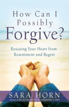 How+Can+I+Possibly+Forgive?:+Rescuing+Your+Heart+from+Resentment+and+Regret