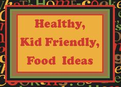 HEALTHY KID FRIENDLY FOOD IDEAS