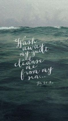 Psalm 51:2 - ask God to wash away your guilt, cleanse you of your sin, and give you a clean heart and renewed, steadfast spirit by bridgette.jons