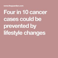 Four in 10 cancer cases could be prevented by lifestyle changes