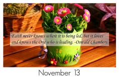 Faith never knows where it is being led, but it loves and knows the One who is leading. -Oswald Chambers