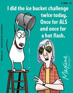 I did the ice bucket challenge twice today.  Once for ALS and once for a hot flash.