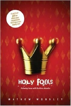 Holy Fools : Following Jesus with Reckless Abandon by Mathew Woodley HARDCOVER