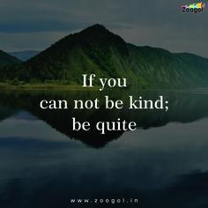 If you can not be kind; be quite