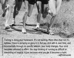 Inspirational Running Quotes For When Your Tank Is Empty #14: Training is doing your homework. It's not exciting. More often than not it's tedious. There is certainly no glory in it. But you stick with it, over time, and incrementally through no specific session, your body changes. Your mind becomes calloused to effort. You stop thinking of running as difficult or interesting or magical. It just becomes what you do. It becomes a habit. - Jeff Edmonds