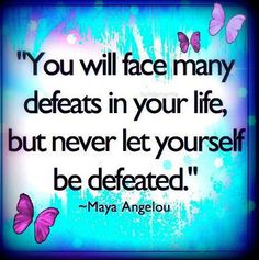 """You will face many defeats in your life, but never let yourself be defeated.""  Maya Angelou"