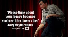 Please think about your legacy, because you're writing it every day. -Gary Vaynerchuck