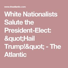 """White Nationalists Salute the President-Elect: """"Hail Trump!"""" - The Atlantic"""
