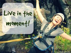 Live in the moment. Savor the present. Live Your Life Now!