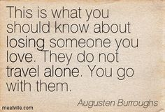 Augusten Burroughs : This is what you should know about losing someone you love. They do not travel alone. You go with them. love, travel, l...