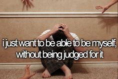 i just want to be able to be myself, without being judged for it