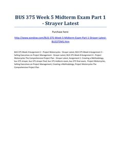 Bus 375 week 5 midterm exam part 1 strayer latest  BUS 375 Week 5 Midterm Exam Part 1 - Strayer Latest Purchase here: http://www.xondow.com/BUS-375-Week-5-Midterm-Exam-Part-1-Strayer-Latest-BUS375M1.htm  BUS 375 Week 4 Assignment 2 - Project Motorcycles - Strayer Latest, BUS 375 Week 6 Assignment 3 - Selling Executives on Project Management - Strayer Latest, BUS 375 Week 8 Assignment 4 - Project Motorcycles The Comprehensive Project Plan - Strayer Latest, Assignment 1: Creating a…