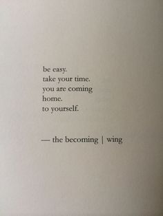 be easy. take your time. you are coming home. to yourself.
