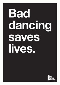 Bad dancing save lives - Mr Four Fingers http://www.pinterest.com/pin/198228821071926599/