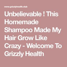 Unbelievable ! This Homemade Shampoo Made My Hair Grow Like Crazy - Welcome To Grizzly Health