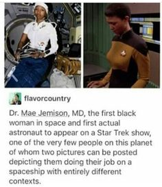 WAIT BUT LISTEN: Dr. Jemison is one of the most badass women to have ever lived!  Went to Stanford at 16: she's a dancer who trained with Alvin Ailey American Dance Theatre: she holds NINE honorary doctorates in a variety of disciplines: served a doctor in the Peace Corps: founded her own company: and is an all around genius/badass.  WHERE IS HER MOVIE, HOLLYWOOD????