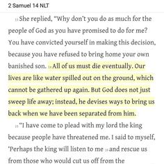 """""""All of us must die eventually. Our lives are like water spilled out on the ground which cannot be gathered up again. But God does not just sweep life away; instead he devises ways to bring us back when we have been separated from him."""" - 2 Samuel 14:14 NLT  As I read this I remember stories of restoration like the Prodigal (Lost) Son how Jesus appeared to Peter after the resurrection even if Peter betrayed Jesus thrice how God sent the prophet Nathan to rebuke David of his sin of adultery…"""
