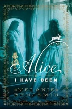 """Alice I Have Been, by Melanie Benjamin. Fascinating historical fiction piece based on Alice Liddell and her relationship with Charles """"Dodo"""" Dodgson, better known as Lewis Carroll."""