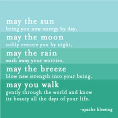 """May the sun bring you new energy by day, may the moon softly restore you by night, may the rain wash away your worries, may the breeze blow new strength into your being, may you walk gently through the world and know it's beauty all the days of your life."" ~Apache Blessing"