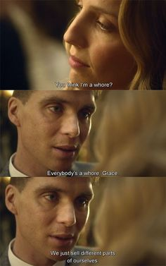 Grace Burgess: You think I am a whore? Tommy Shelby: Everyone's a whore, Grace. We just sell different parts of ourselves. (Peaky Blinders)