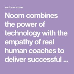 Noom combines the power of technology with the empathy of real human coaches to deliver successful behavior change at scale.