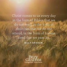 Christ comes to us every day in the from of Bibles that we do not read in the form of churches that we do not attend, in the form of human need that we pass by. Bible Verses Quotes, Encouragement Quotes, Scriptures, Christian Life, Christian Quotes, Christian Living, Billy Graham Quotes, Billy Graham Evangelistic Association, Gods Grace
