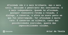 Afinidade não é o mais brilhante, mas o mais sutil, delicado e penetrante dos sentimentos. E o mais independente. Quando há afinidade, qualquer reencontro retoma a relação, o diálogo, a... — Artur da Távola