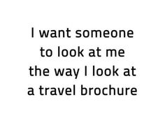 I want someone to look at me the way I look at a travel brochure - Travel quotes Travel Qoutes, Best Travel Quotes, Travel Humor, Travel Songs, Quote Travel, Witty Quotes, Me Quotes, Funny Quotes, Inspirational Quotes