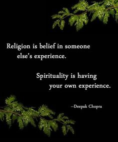 Religion is belief in someone else's experience. Spirituality is having your own experience. - Depak Chopra
