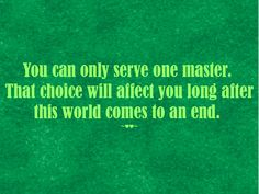 You can only #serve one #master. That #choice will #affect you long after this #world comes to an #end. ~♥♥~