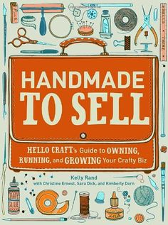 Handmade to Sell: Hello Craft's Guide to Owning, Running, and Growing Your Crafty Biz by Kelly Rand