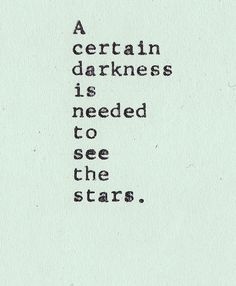 I love this quote as it tells you that you need darkness to see stars. So even if something is not going well - you need to remember that something nice is happening around you. If you look for it you will find it - even at your darkest times.