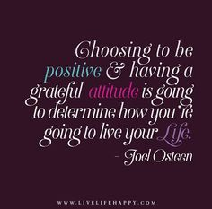 Choosing to be positive and having a grateful attitude is going to determine how you're going to live your life. - Joel Osteen