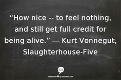"""How nice — to feel nothing, and still get full credit for being alive."" ― Kurt Vonnegut, Slaughterhouse-Five"