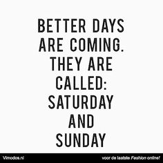 Better days are coming they are called: saturday and sunday www.vimodos.nl