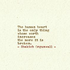 """The human heart is the only thing whose worth increases the more it is broken."" Shakieb Orgunwall"