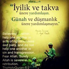 Holy Quran 5:2 ------------------ Believers!.......rather, help one another in acts of righteousness and piety, and do not help one another in sin and transgression. Fear Allah. Surely Allah is severe in retribution.  Ey iman edenler!.....İyilik ve (Allah'ın yasaklarından) sakınma üzerinde yardımlaşın, günah ve düşmanlık üzerine yardımlaşmayın. Allah'tan korkun; çünkü Allah'ın cezası çetindir.  #hadith #hadeeth #quran #Qur'aan #hadis #kuranıkerim #salavat #dua #islam #muslim #muslimah #Allah