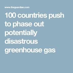 100 countries push to phase out potentially disastrous greenhouse gas