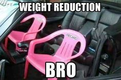 Weight reduction, bro.
