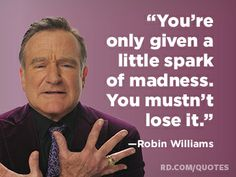 """You're only given a little spark of madness. You mustn't lose it.""—Robin Williams"