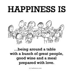 HAPPINESS IS...being around a table with a bunch of great people,  good wine and a meal prepared with love.