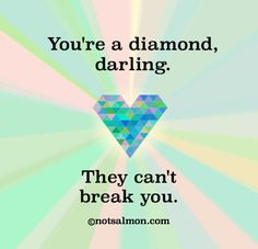 You're a diamond, darling. They can't break you. @notsalmon (click #quote for more #inspirational support to stay strong! )