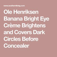Ole Henriksen Banana Bright Eye Crème Brightens and Covers Dark Circles Before Concealer