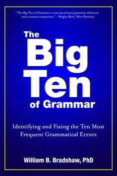 The big ten of grammar : identifying and fixing the ten most frequent grammatical errors by William B Bradshaw
