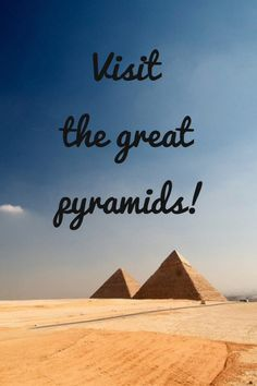 Bucket list: visit the Great Pyramids.