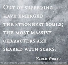 Out of suffering have emerged the strongest souls...