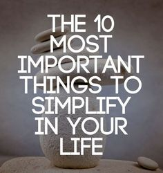 The 10 Most Important Things to Simplify in Your Life for a more balanced and joyful life. - this is a good list!